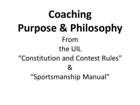 "Coaching Purpose & Philosophy From the UIL ""Constitution and Contest Rules"" & ""Sportsmanship Manual"""