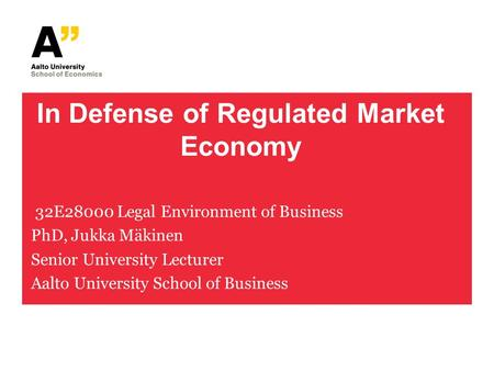 In Defense of Regulated Market Economy 32E28000 Legal Environment of Business PhD, Jukka Mäkinen Senior University Lecturer Aalto University School of.
