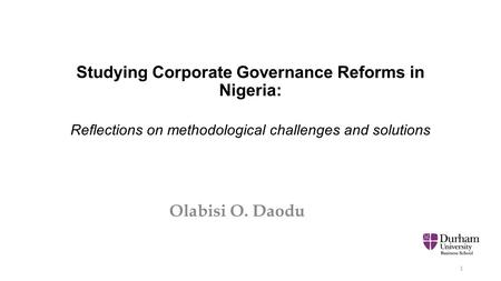Studying Corporate Governance Reforms in Nigeria: Reflections on methodological challenges and solutions Olabisi O. Daodu 1.