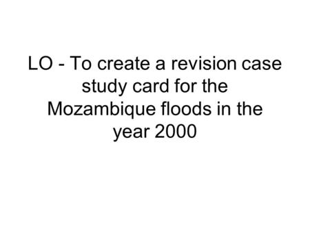 LO - To create a revision case study card for the Mozambique floods in the year 2000.