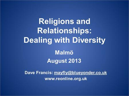 Religions and Relationships: Dealing with Diversity Malmö August 2013 Dave Francis: