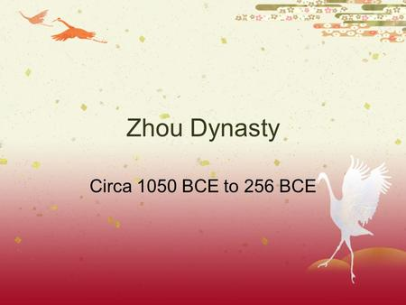 Zhou Dynasty Circa 1050 BCE to 256 BCE The Zhou Dynasty  Around 1050 B.C., the Zhou conquered the Shang.  Shang kings had grow corrupt  When Zhou.