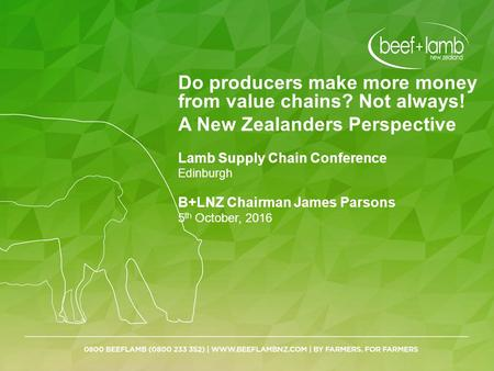 Do producers make more money from value chains? Not always! A New Zealanders Perspective Lamb Supply Chain Conference Edinburgh B+LNZ Chairman James Parsons.