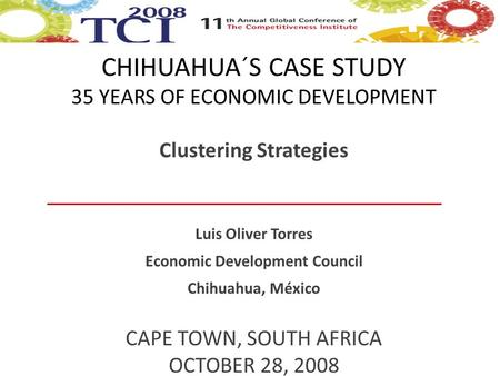 CHIHUAHUA´S CASE STUDY 35 YEARS OF ECONOMIC DEVELOPMENT Clustering Strategies Luis Oliver Torres Economic Development Council Chihuahua, México CAPE TOWN,