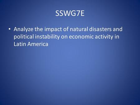 SSWG7E Analyze the impact of natural disasters and political instability on economic activity in Latin America.