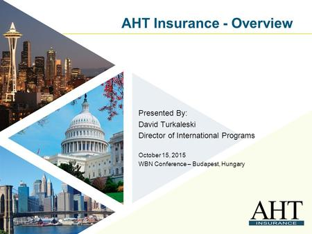 AHT Insurance - Overview Presented By: David Turkaleski Director of International Programs October 15, 2015 WBN Conference – Budapest, Hungary.