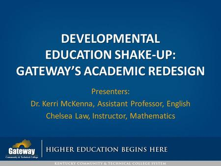 DEVELOPMENTAL EDUCATION SHAKE-UP: GATEWAY'S ACADEMIC REDESIGN Presenters: Dr. Kerri McKenna, Assistant Professor, English Chelsea Law, Instructor, Mathematics.