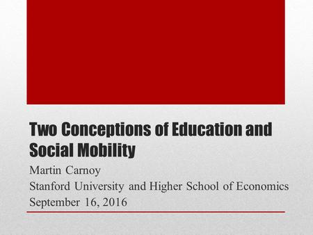 Two Conceptions of Education and Social Mobility Martin Carnoy Stanford University and Higher School of Economics September 16, 2016.