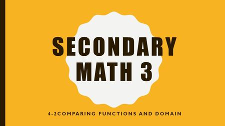 SECONDARY MATH 3 4-2COMPARING FUNCTIONS AND DOMAIN.