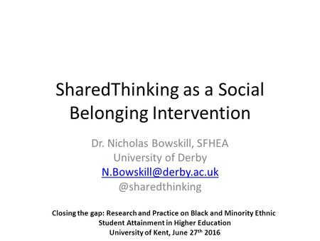 SharedThinking as a Social Belonging Intervention Dr. Nicholas Bowskill, SFHEA University of Closing the gap: