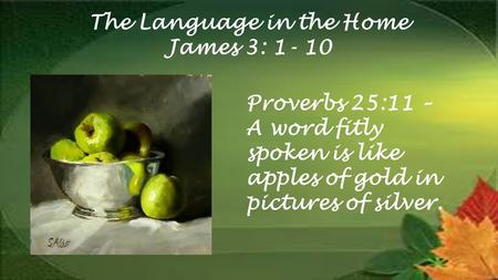 The Language in the Home James 3: Proverbs 25:11 – A word fitly spoken is like apples of gold in pictures of silver.