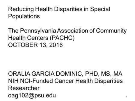 Reducing Health Disparities in Special Populations The Pennsylvania Association of Community Health Centers (PACHC) OCTOBER 13, 2016 ORALIA GARCIA DOMINIC,