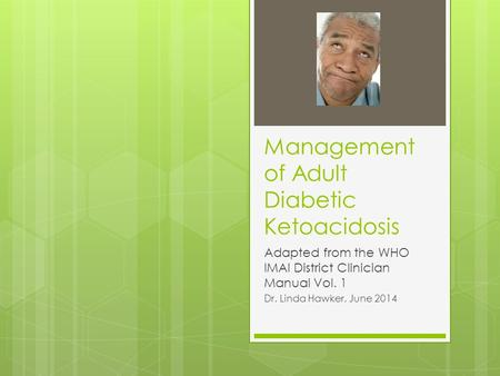 Management of Adult Diabetic Ketoacidosis Adapted from the WHO IMAI District Clinician Manual Vol. 1 Dr. Linda Hawker, June 2014.