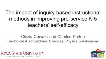 The impact of inquiry-based instructional methods in improving pre-service K-5 teachers' self-efficacy Cinzia Cervato and Charles Kerton Geological & Atmospheric.