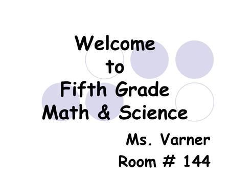 Welcome to Fifth Grade Math & Science Ms. Varner Room # 144.
