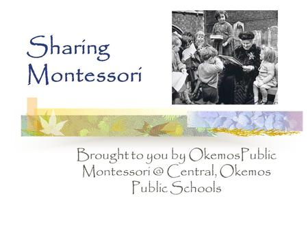 Sharing Montessori Brought to you by OkemosPublic Central, Okemos Public Schools.