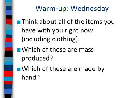 Warm-up: Wednesday ■ Think about all of the items you have with you right now (including clothing). ■ Which of these are mass produced? ■ Which of these.