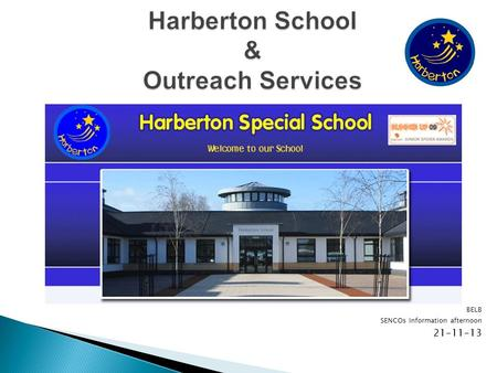 BELB SENCOs Information afternoon Harberton now. 6 main departments: Diagnostic nursery Mainschool Outreach Learning Outreach Behaviour The.