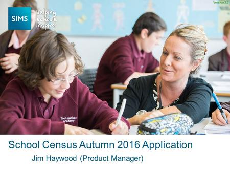Jim Haywood (Product Manager) School Census Autumn 2016 Application Version 2.3.