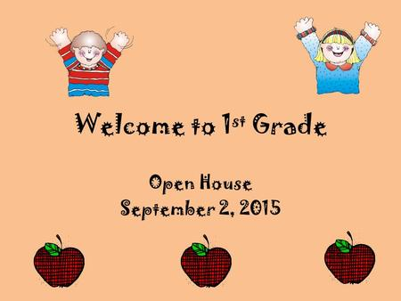 Welcome to 1 st Grade Open House September 2, 2015.