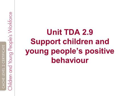 Unit TDA 2.9 Support children and young people's positive behaviour.