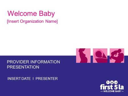 Welcome Baby [Insert Organization Name] PROVIDER INFORMATION PRESENTATION INSERT DATE I PRESENTER.