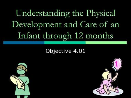 Understanding the Physical Development and Care of an Infant through 12 months Objective 4.01.