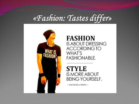 «Fashion: Tastes differ». What is fashion? This term does not just define all the latest or the most popular or the most famous clothes. In reality this.
