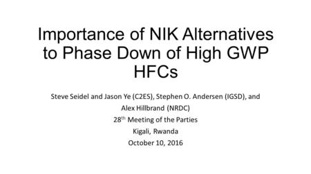 Importance of NIK Alternatives to Phase Down of High GWP HFCs Steve Seidel and Jason Ye (C2ES), Stephen O. Andersen (IGSD), and Alex Hillbrand (NRDC) 28.