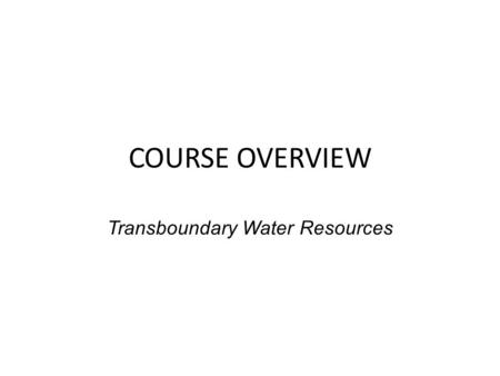 COURSE OVERVIEW Transboundary Water Resources. What's the Issue? In a world of plentiful water resources – No competition and tension over development,