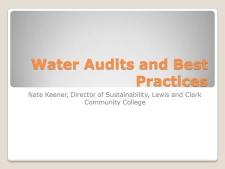 Water Audits and Best Practices Nate Keener, Director of Sustainability, Lewis and Clark Community College.