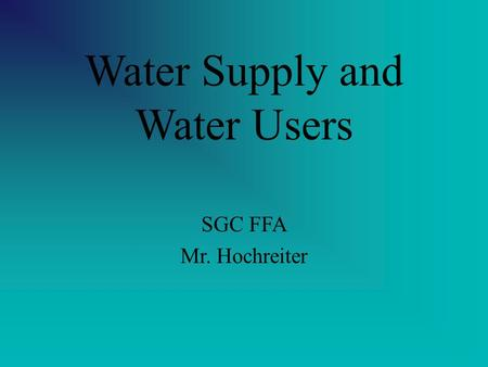 Water Supply and Water Users SGC FFA Mr. Hochreiter.