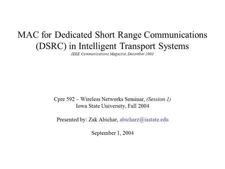 MAC for Dedicated Short Range Communications (DSRC) in Intelligent Transport Systems IEEE Communications Magazine, December 2003 Cpre 592 – Wireless Networks.
