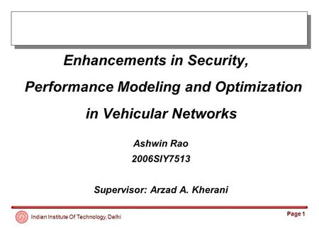 Indian Institute Of Technology, Delhi Page 1 Enhancements in Security, Performance Modeling and Optimization in Vehicular Networks Ashwin Rao 2006SIY7513.