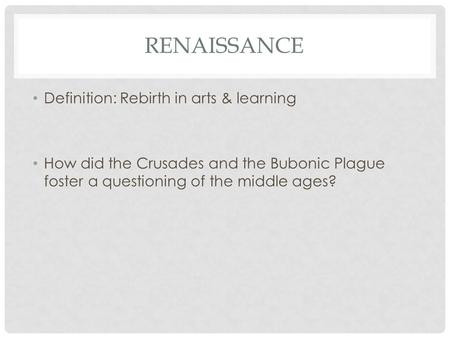 RENAISSANCE Definition: Rebirth in arts & learning How did the Crusades and the Bubonic Plague foster a questioning of the middle ages?