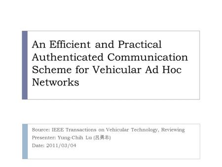 An Efficient and Practical Authenticated Communication Scheme for Vehicular Ad Hoc Networks Source: IEEE Transactions on Vehicular Technology, Reviewing.