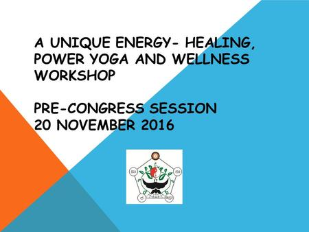 A UNIQUE ENERGY- HEALING, POWER YOGA AND WELLNESS WORKSHOP PRE-CONGRESS SESSION 20 NOVEMBER 2016.