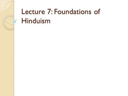 Lecture 7: Foundations of Hinduism. Philosophical Foundations of Hinduism The philosophical systems of Sanatana Dharma have their foundation in: 1.The.