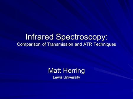 Infrared Spectroscopy: Comparison of Transmission and ATR Techniques Matt Herring Lewis University.