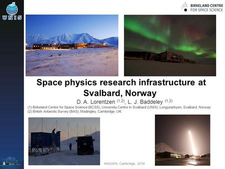 ANGWIN, Cambridge, 2016 Space physics research infrastructure at Svalbard, Norway D. A. Lorentzen (1,2), L. J. Baddeley (1,2) (1) Birkeland Centre for.