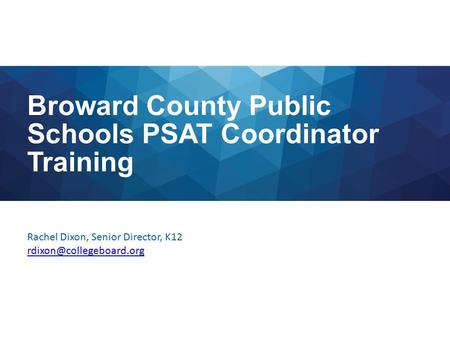 Broward County Public Schools PSAT Coordinator Training Rachel Dixon, Senior Director, K12