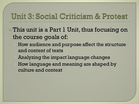 Unit 3: Social Criticism & Protest  This unit is a Part 1 Unit, thus focusing on the course goals of: How audience and purpose affect the structure and.
