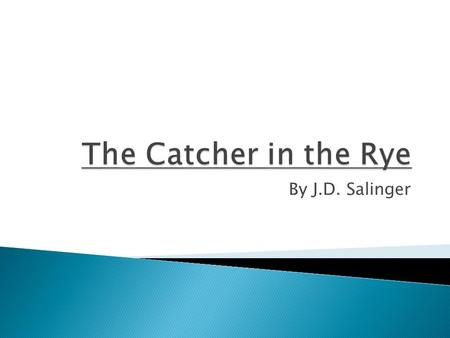 By J.D. Salinger. The Catcher in the Rye was first published in The story is told in the first person by Holden Caulfield, a High school junior.