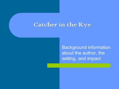 Catcher in the Rye Background information about the author, the setting, and impact.
