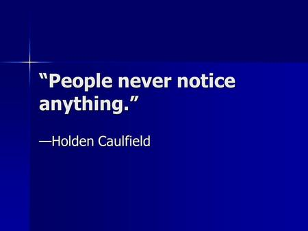 """People never notice anything."" —Holden Caulfield."