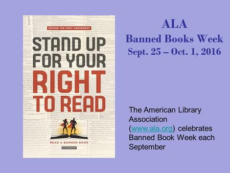 ALA Banned Books Week Sept. 25 – Oct. 1, 2016 The American Library Association (www.ala.org) celebrates Banned Book Week each Septemberwww.ala.org.