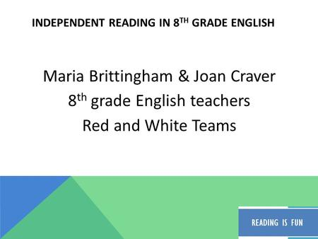 INDEPENDENT READING IN 8 TH GRADE ENGLISH Maria Brittingham & Joan Craver 8 th grade English teachers Red and White Teams.