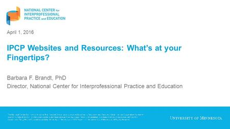 April 1, 2016 IPCP Websites and Resources: What's at your Fingertips? Barbara F. Brandt, PhD Director, National Center for Interprofessional Practice and.