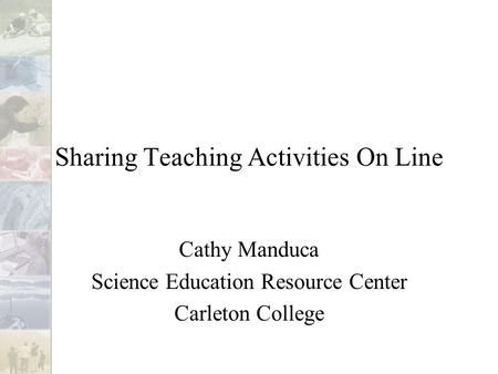 Sharing Teaching Activities On Line Cathy Manduca Science Education Resource Center Carleton College.