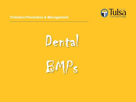 Pollution Prevention & Management DentalBMPs. Overview Amalgam in POTW New EPA Guidelines City of Tulsa Dental BMPs.